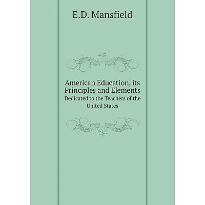 Книга American Education, its Principles and Elements Dedicated to the Teachers of the United States