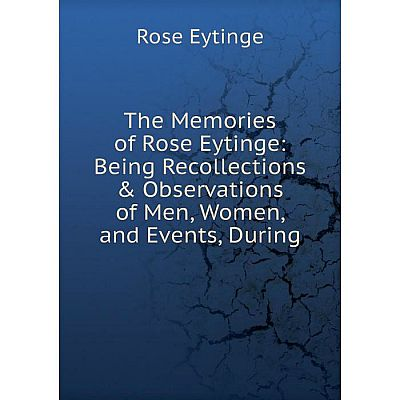 Книга The Memories of Rose Eytinge: Being Recollections & Observations of Men, Women, and Events, During
