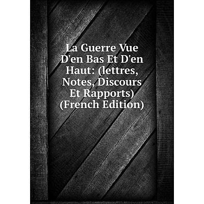 Книга La Guerre Vue D'en Bas Et D'en Haut: (lettres, Notes, Discours Et Rapports)