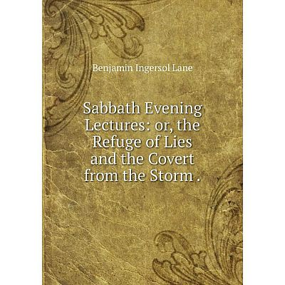 Книга Sabbath Evening Lectures: or, the Refuge of Lies and the Covert from the Storm.