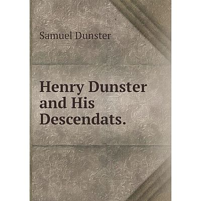 Книга Henry Dunster and His Descendats.