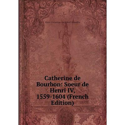 Книга Catherine de Bourbon: Soeur de Henri IV, 1559-1604 (French Edition)