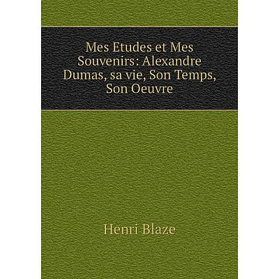 Книга Mes Etudes et Mes Souvenirs: Alexandre Dumas, sa vie, Son Temps, Son Oeuvre