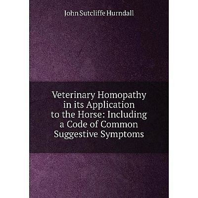 Книга Veterinary Homopathy in its Application to the Horse: Including a Code of Common Suggestive Symptoms