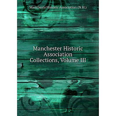 Книга Manchester Historic Association Collections, Volume III