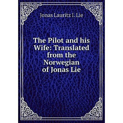 Книга The Pilot and his Wife: Translated from the Norwegian of Jonas Lie