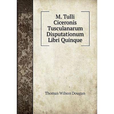Книга M Tulli Ciceronis Tusculanarum Disputationum libri quinque