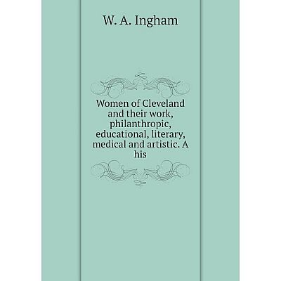 Книга Women of Cleveland and their work, philanthropic, educational, literary, medical and artistic. A his