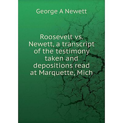 Книга Roosevelt vs. Newett, a transcript of the testimony taken and depositions read at Marquette, Mich