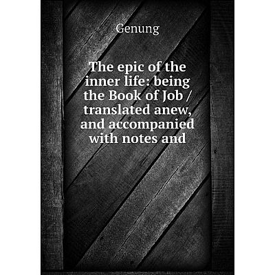 Книга The epic of the inner life: being the Book of Job / translated anew, and accompanied with notes and