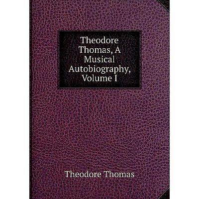 Книга Theodore Thomas, A Musical Autobiography, Volume I