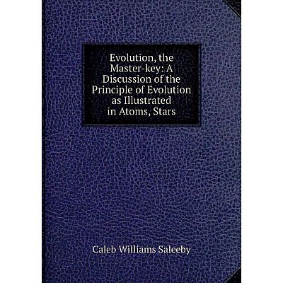 Книга Evolution, the Master-key: A Discussion of the Principle of Evolution as Illustrated in Atoms, Stars