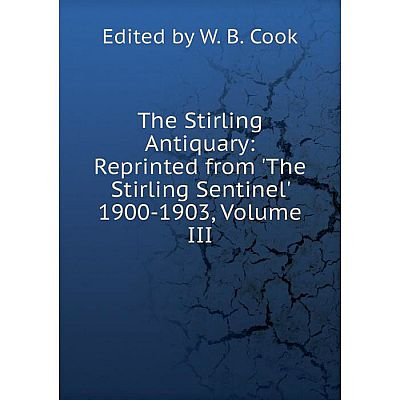 Книга The Stirling Antiquary: Reprinted from 'The Stirling Sentinel' 1900-1903, Volume III