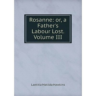 Книга Rosanne: or, a Father's Labour Lost. Volume III