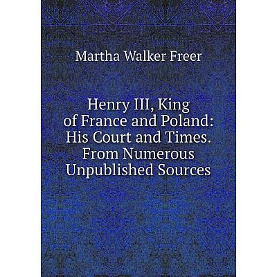 Книга Henry III, King of France and Poland: His Court and Times. From Numerous Unpublished Sources