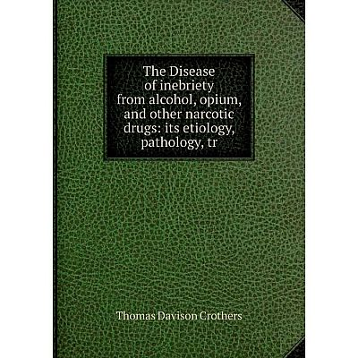 Книга The Disease of inebriety from alcohol, opium, and other narcotic drugs: its etiology, pathology, tr
