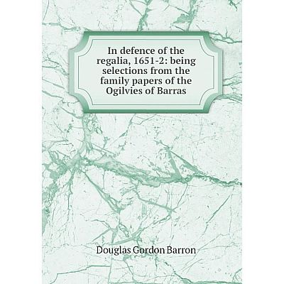 Книга In defence of the regalia, 1651-2: being selections from the family papers of the Ogilvies of Barras