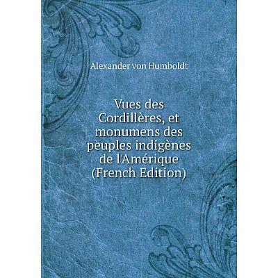 Книга Vues des Cordillères, et monumens des peuples indigènes de l'Amérique (French Edition)