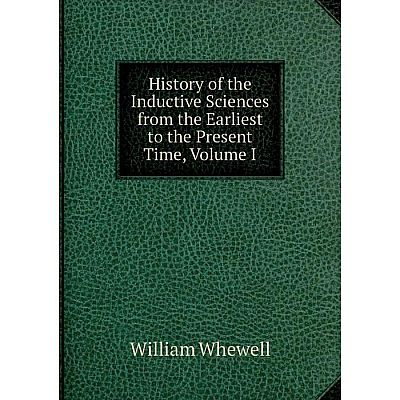 Книга History of the Inductive Sciences from the Earliest to the Present Time, Volume I