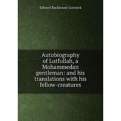 Книга Autobiography of Lutfullah, a Mohammedan gentleman: and his translations with his fellow-creatures