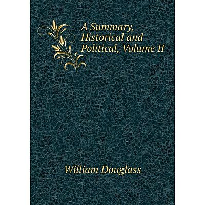 Книга A Summary, Historical and Political, Volume II