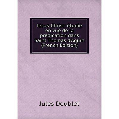 Книга Jésus-Christ: étudié en vue de la prédication dans Saint Thomas d'Aquin