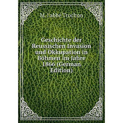 Книга Geschichte der Reussischen Invasion und Okkupation in Böhmen im Jahre 1866 (German Edition)