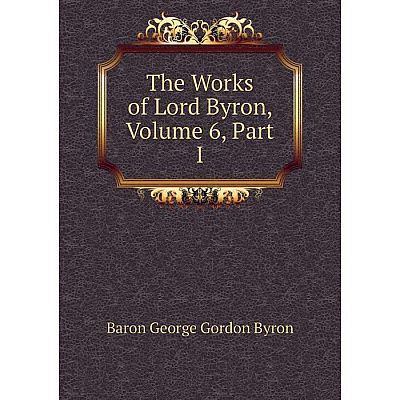 Книга The Works of Lord Byron, Volume 6, Part I