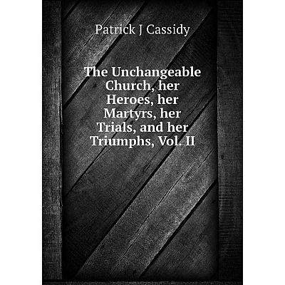 Книга The Unchangeable Church, her Heroes, her Martyrs, her Trials, and her Triumphs, Vol. II