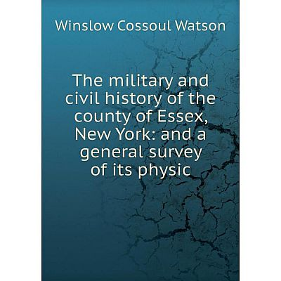 Книга The military and civil history of the county of Essex, New York: and a general survey of its physic