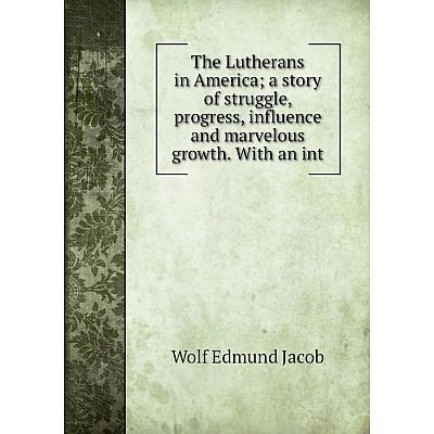Книга The Lutherans in Americaa story of struggle, progress, influence and marvelous growth. With an int