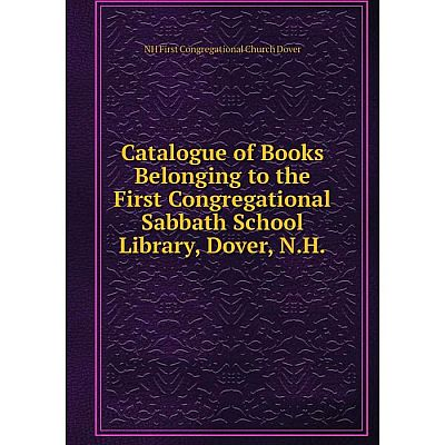 Книга Catalogue of Books Belonging to the First Congregational Sabbath School Library, Dover, N.H.