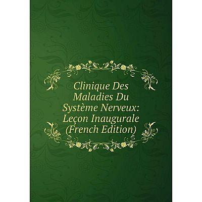 Книга Clinique Des Maladies Du Système Nerveux: Leçon Inaugurale (French Edition)