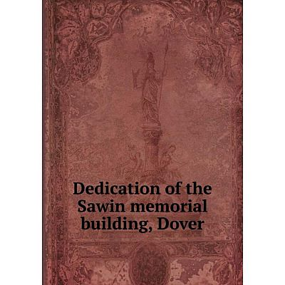 Книга Dedication of the Sawin memorial building, Dover