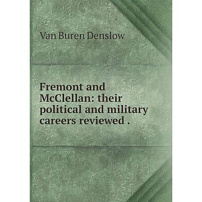 Книга Fremont and McClellan: their political and military careers reviewed.