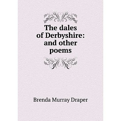 Книга The dales of Derbyshire: and other poems