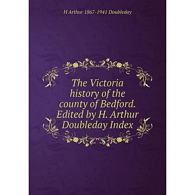 Книга The Victoria history of the county of Bedford. Edited by H. Arthur Doubleday Index