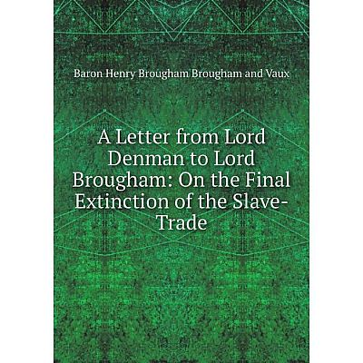 Книга A Letter from Lord Denman to Lord Brougham: On the Final Extinction of the Slave-Trade