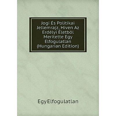Книга Jogi És Politikai Jellemrajz, Hiven Az Erdélyi Életböl Meritette Egy Elfogulatlan (Hungarian Edition)