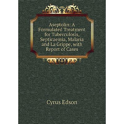 Книга Aseptolin: A Formulated Treatment for Tuberculosis, Septicaemia, Malaria and La Grippe, with Report of Cases
