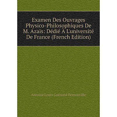 Книга Examen Des Ouvrages Physico-Philosophiques De M. Azaïs: Dédié À L'université De France (French Edition)