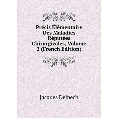 Книга Précis Élémentaire Des Maladies Réputées Chirurgicales, Volume 2 (French Edition)