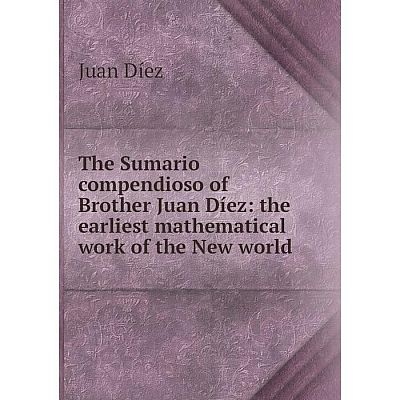 Книга The Sumario compendioso of Brother Juan Díez: the earliest mathematical work of the New world