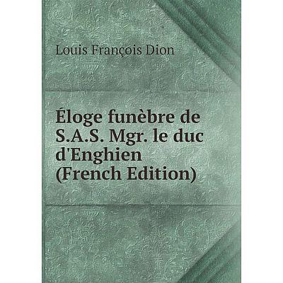 Книга Éloge funèbre de S.A.S. Mgr. le duc d'Enghien (French Edition)
