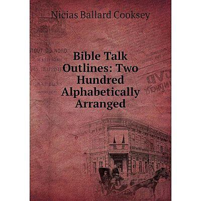 Книга Bible Talk Outlines: Two Hundred Alphabetically Arranged