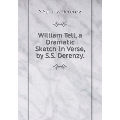 Книга William Tell, a Dramatic Sketch In Verse, by S.S. Derenzy.