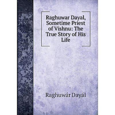Книга Raghuwar Dayal, Sometime Priest of Vishnu: The True Story of His Life