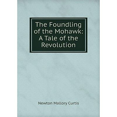 Книга The Foundling of the Mohawk: A Tale of the Revolution