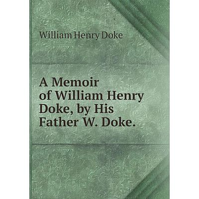 Книга A Memoir of William Henry Doke, by His Father W. Doke.