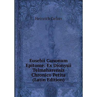 Книга Eusebii Canonum Epitome: Ex Dionysii Telmaharensis Chronico Petita (Latin Edition)